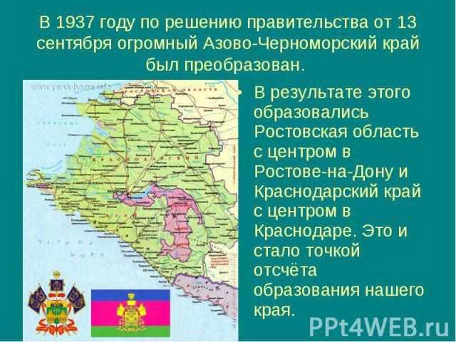 В 1937 году по решению правительства от 13 сентября огромный Азово-Черноморский край был преобразован. В результате этого образовались Ростовская область с центром в Ростове-на-Дону и Краснодарский край с центром в Краснодаре. Это и стало точкой отс…