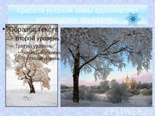 Красота русской зимы вдохновляет вологодских кружевниц.