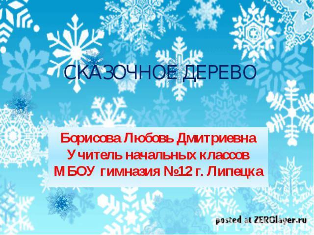 Сказочное дерево Борисова Любовь Дмитриевна Учитель начальных классов МБОУ гимназия №12 г. Липецка