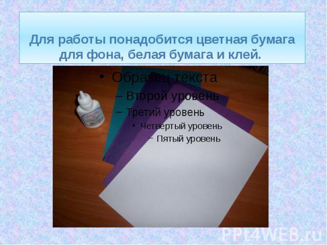 Для работы понадобится цветная бумага для фона, белая бумага и клей.