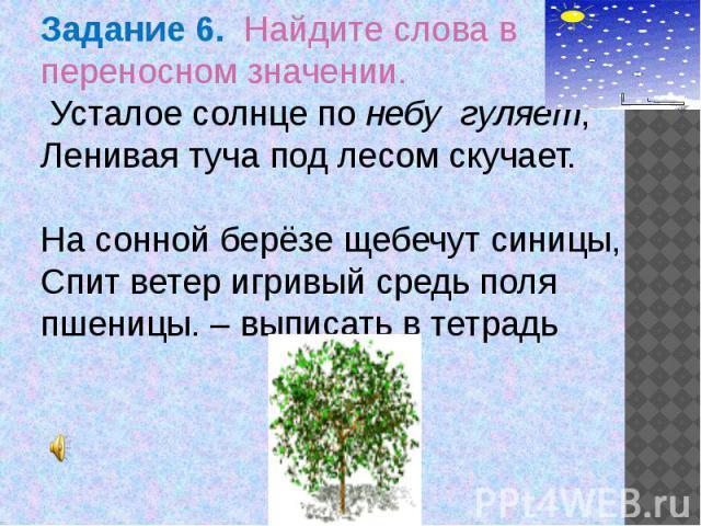Задание 6. Найдите слова в переносном значении. Усталое солнце по небу гуляет,Ленивая туча под лесом скучает. На сонной берёзе щебечут синицы,Спит ветер игривый средь поля пшеницы. – выписать в тетрадь