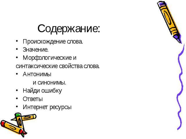Содержание:Происхождение слова.Значение.Морфологические и синтаксические свойства слова.Антонимы и синонимы.Найди ошибкуОтветыИнтернет ресурсы