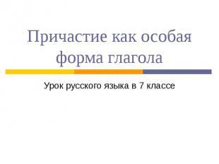 Причастие как особая форма глагола Урок русского языка в 7 классе