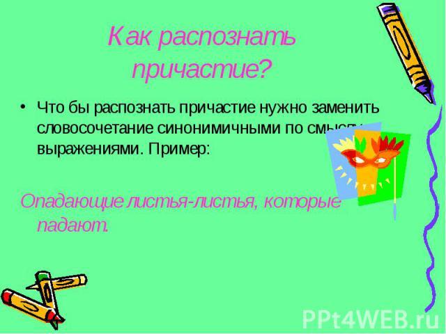 Как распознать причастие?Что бы распознать причастие нужно заменить словосочетание синонимичными по смыслу выражениями. Пример:Опадающие листья-листья, которые падают.