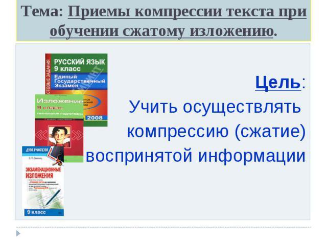 Тема: Приемы компрессии текста при обучении сжатому изложению. Цель: Учить осуществлять компрессию (сжатие) воспринятой информации