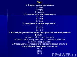 Тест1. Жидкая основа для теста…А) вода;Б) кефир;В) молоко.2.Толщина теста для ва