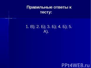 Правильные ответы к тесту:1. В); 2. Б); 3. Б); 4. Б); 5. А).
