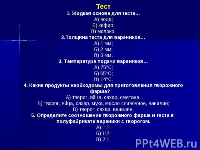 Тест1. Жидкая основа для теста…А) вода;Б) кефир;В) молоко.2.Толщина теста для вареников…А) 1 мм;Б) 2 мм;В) 3 мм.3. Температура подачи вареников…А) 75°С;Б) 65°С;В) 14°С.4. Какие продукты необходимы для приготовления творожного фарша?А) творог, яйца, …