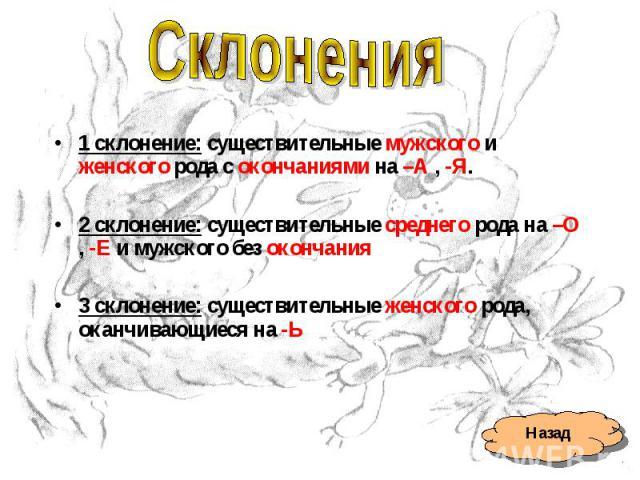 Склонения1 склонение: существительные мужского и женского рода с окончаниями на –А , -Я.2 склонение: существительные среднего рода на –О , -Е и мужского без окончания3 склонение: существительные женского рода, оканчивающиеся на -Ь