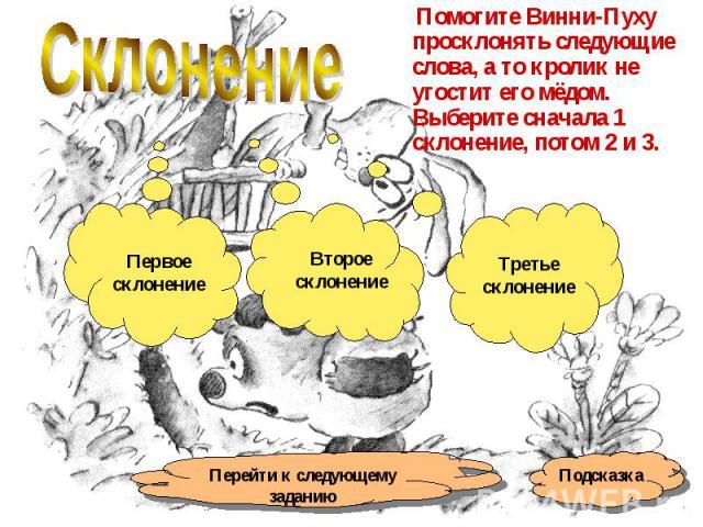 Склонение Помогите Винни-Пуху просклонять следующие слова, а то кролик не угостит его мёдом. Выберите сначала 1 склонение, потом 2 и 3.