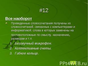 #12Все наоборотПриведенные словосочетания получены из словосочетаний, связанных