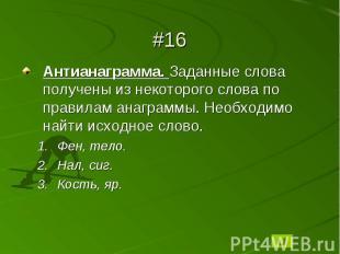 #16Антианаграмма. Заданные слова получены из некоторого слова по правилам анагра
