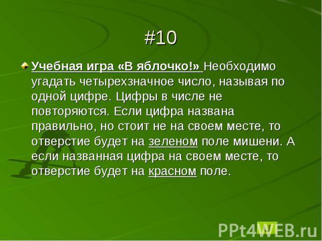 #10Учебная игра «В яблочко!» Необходимо угадать четырехзначное число, называя по одной цифре. Цифры в числе не повторяются. Если цифра названа правильно, но стоит не на своем месте, то отверстие будет на зеленом поле мишени. А если названная цифра н…