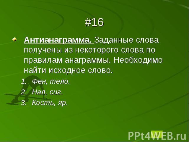 #16Антианаграмма. Заданные слова получены из некоторого слова по правилам анаграммы. Необходимо найти исходное слово.Фен, тело.Нал, сиг.Кость, яр.