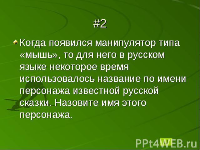#2Когда появился манипулятор типа «мышь», то для него в русском языке некоторое время использовалось название по имени персонажа известной русской сказки. Назовите имя этого персонажа.