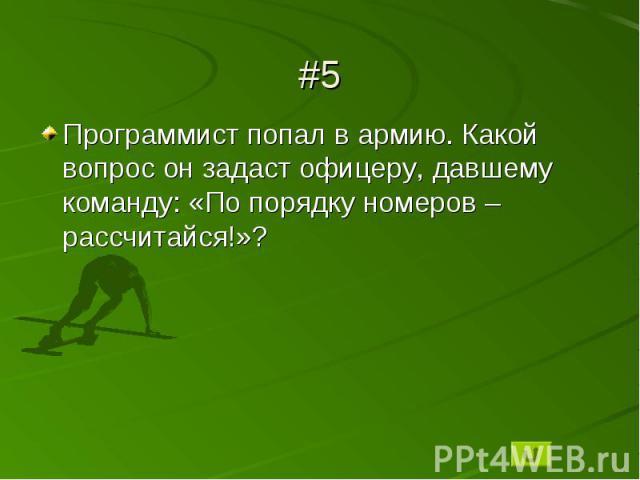 #5Программист попал в армию. Какой вопрос он задаст офицеру, давшему команду: «По порядку номеров – рассчитайся!»?
