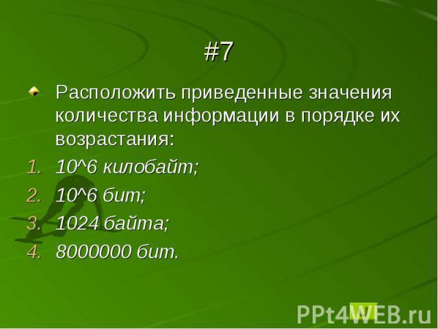 #7Расположить приведенные значения количества информации в порядке их возрастания:10^6 килобайт;10^6 бит;1024 байта;8000000 бит.