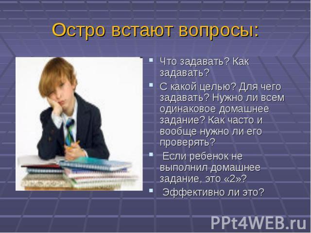 Остро встают вопросы:Что задавать? Как задавать? С какой целью? Для чего задавать? Нужно ли всем одинаковое домашнее задание? Как часто и вообще нужно ли его проверять? Если ребенок не выполнил домашнее задание, это «2»? Эффективно ли это?