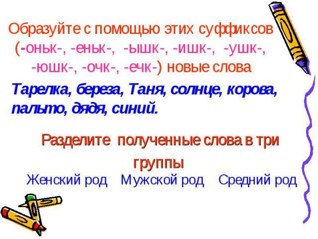 Образуйте с помощью этих суффиксов (-оньк-, -еньк-, -ышк-, -ишк-, -ушк-, -юшк-, -очк-, -ечк-) новые словаТарелка, береза, Таня, солнце, корова, пальто, дядя, синий.Разделите полученные слова в три группы