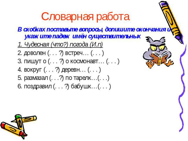 Словарная работаВ скобках поставьте вопросы, допишите окончания и укажите падеж имён существительных1. Чудесная (что?) погода (И.п)2. доволен (. . . ?) встреч… (. . . )3. пишут о (. . . ?) о космонавт… (. . . )4. вокруг (. . . ?) деревн… (. . . )5. …