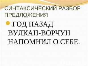 СИНТАКСИЧЕСКИЙ РАЗБОР ПРЕДЛОЖЕНИЯГОД НАЗАД ВУЛКАН-ВОРЧУН НАПОМНИЛ О СЕБЕ.