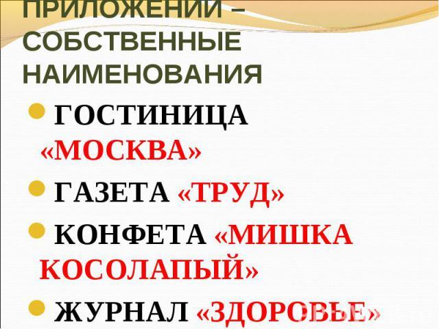 ОСОБЫЙ ВИД ПРИЛОЖЕНИЙ – СОБСТВЕННЫЕ НАИМЕНОВАНИЯГОСТИНИЦА «МОСКВА»ГАЗЕТА «ТРУД»КОНФЕТА «МИШКА КОСОЛАПЫЙ»ЖУРНАЛ «ЗДОРОВЬЕ»