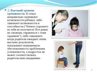 2. Высокий уровень тревожности. В семье неправильно оценивают возможности ребенк