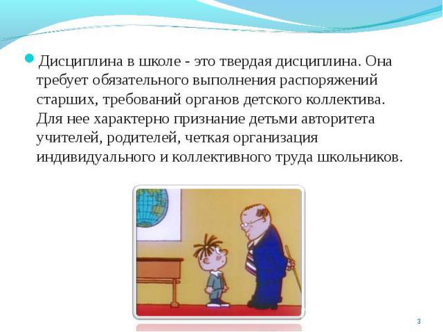 Дисциплина в школе - это твердая дисциплина. Она требует обязательного выполнения распоряжений старших, требований органов детского коллектива. Для нее характерно признание детьми авторитета учителей, родителей, четкая организация индивидуального и …