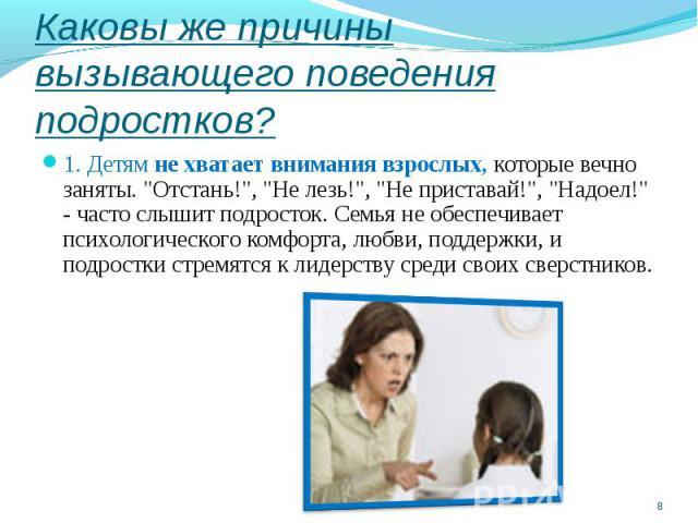 Каковы же причины вызывающего поведения подростков?1. Детям не хватает внимания взрослых, которые вечно заняты.
