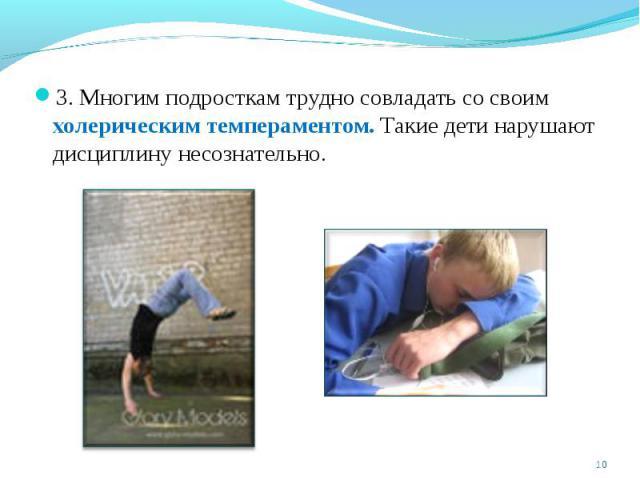 3. Многим подросткам трудно совладать со своим холерическим темпераментом. Такие дети нарушают дисциплину несознательно.