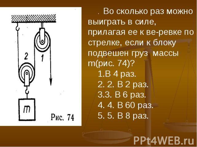 . Во сколько раз можно выиграть в силе, прилагая ее к веревке по стрелке, если к блоку подвешен груз массы m(рис. 74)?В 4 раз. 2. В 2 раз. 3. В 6 раз. 4. В 60 раз. 5. В 8 раз.