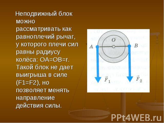 Неподвижный блок можно рассматривать как равноплечий рычаг, у которого плечи сил равны радиусу колёса: OA=OB=r. Такой блок не дает выигрыша в силе (F1=F2), но позволяет менять направление действия силы.