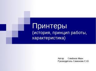 Принтеры (история, принцип работы, характеристика) Автор Семёнов Иван Руководите