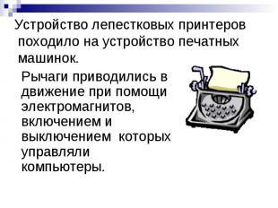Устройство лепестковых принтеров походило на устройство печатных машинок. Рычаги