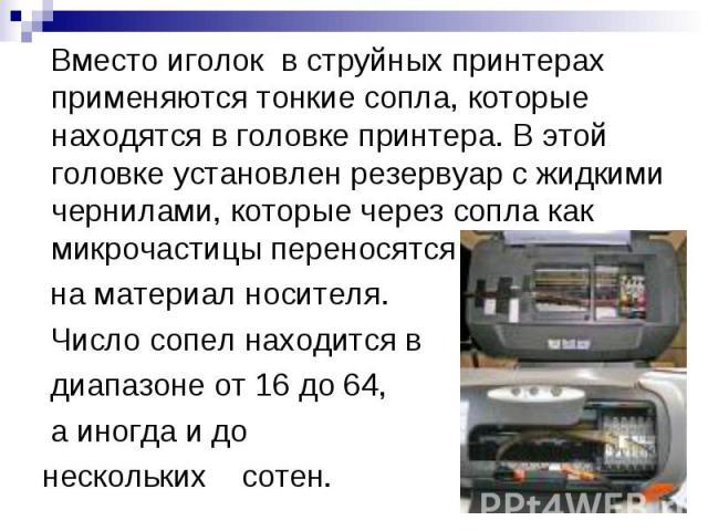 Вместо иголок в струйных принтерах применяются тонкие сопла, которые находятся в головке принтера. В этой головке установлен резервуар с жидкими чернилами, которые через сопла как микрочастицы переносятся на материал носителя. Число сопел находится …