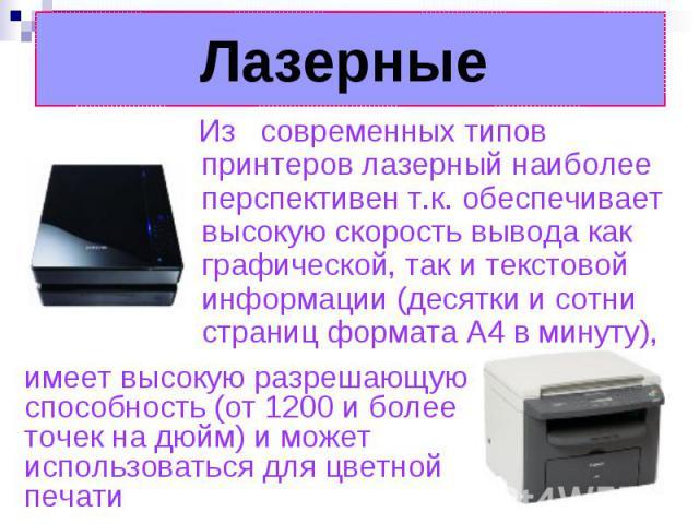 Лазерные Из современных типов принтеров лазерный наиболее перспективен т.к. обеспечивает высокую скорость вывода как графической, так и текстовой информации (десятки и сотни страниц формата А4 в минуту), имеет высокую разрешающую способность (от 120…