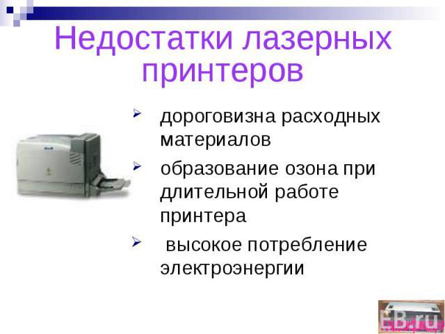 Недостатки лазерных принтеровдороговизна расходных материаловобразование озона при длительной работе принтера высокое потребление электроэнергии