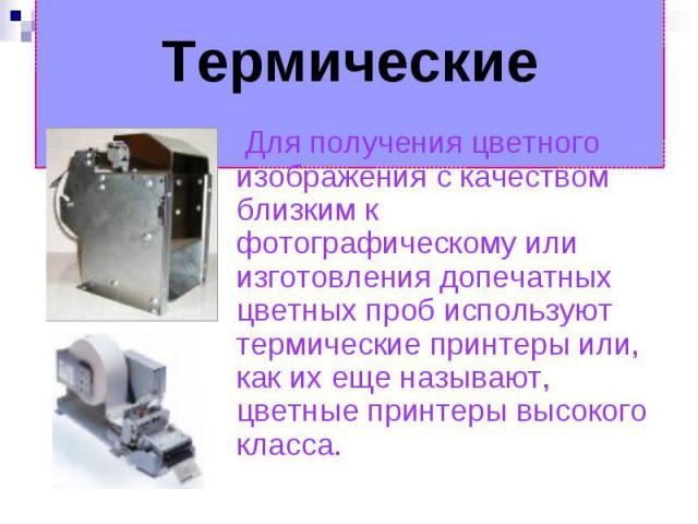 Термические Для получения цветного изображения с качеством близким к фотографическому или изготовления допечатных цветных проб используют термические принтеры или, как их еще называют, цветные принтеры высокого класса.