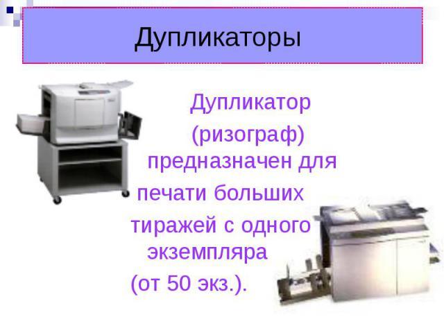 Дупликаторы Дупликатор (ризограф) предназначен для печати больших тиражей с одного экземпляра (от 50 экз.).