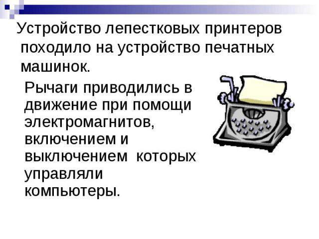 Устройство лепестковых принтеров походило на устройство печатных машинок. Рычаги приводились в движение при помощи электромагнитов, включением и выключением которых управляли компьютеры.