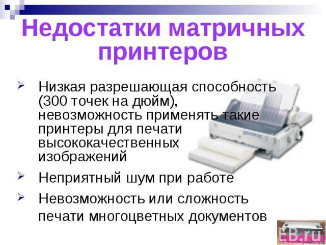 Недостатки матричных принтеровНизкая разрешающая способность (300 точек на дюйм), невозможность применять такие принтеры для печати высококачественных изображенийНеприятный шум при работеНевозможность или сложность печати многоцветных документов