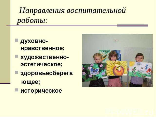 Направления воспитательной работы: духовно-нравственное;художественно-эстетическое;здоровьесберега ющее;историческое