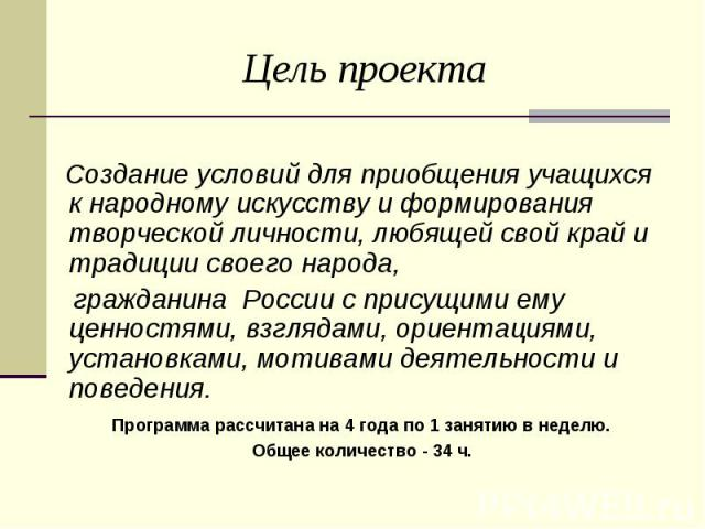 Цель проекта Создание условий для приобщения учащихся к народному искусству и формирования творческой личности, любящей свой край и традиции своего народа, гражданина России с присущими ему ценностями, взглядами, ориентациями, установками, мотивами …