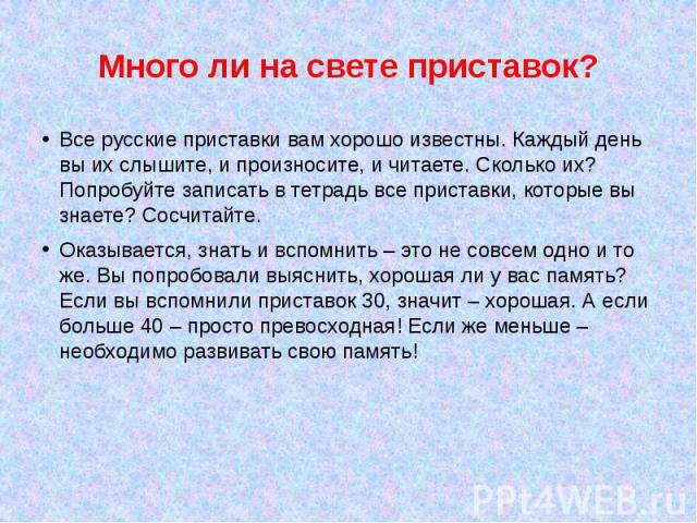 Много ли на свете приставок?Все русские приставки вам хорошо известны. Каждый день вы их слышите, и произносите, и читаете. Сколько их? Попробуйте записать в тетрадь все приставки, которые вы знаете? Сосчитайте.Оказывается, знать и вспомнить – это н…