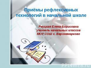 Приёмы рефлексивных технологий в начальной школе Реуцкая Елена Борисовна учитель