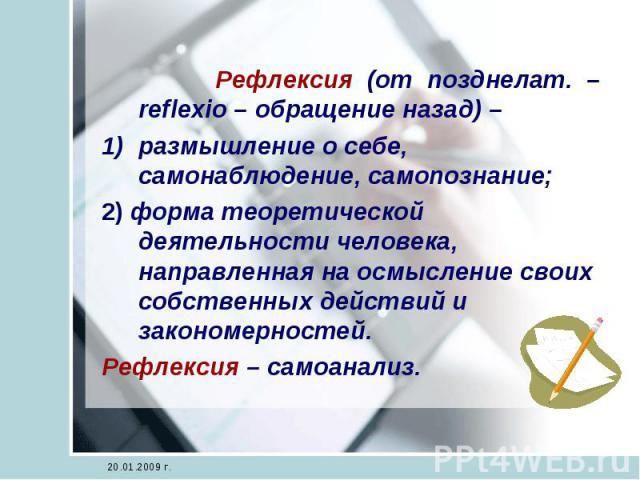 Рефлексия (от позднелат. – reflexio – обращение назад) – размышление о себе, самонаблюдение, самопознание;2) форма теоретической деятельности человека, направленная на осмысление своих собственных действий и закономерностей.Рефлексия – самоанализ.