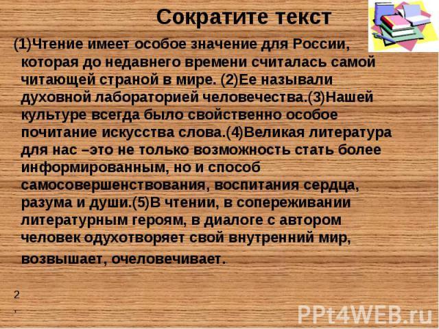 Сократите текст (1)Чтение имеет особое значение для России, которая до недавнего времени считалась самой читающей страной в мире. (2)Ее называли духовной лабораторией человечества.(3)Нашей культуре всегда было свойственно особое почитание искусства …