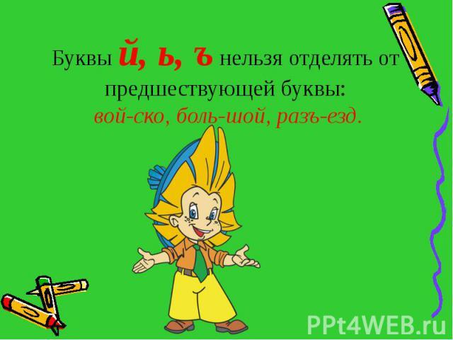 Буквы й, ь, ъ нельзя отделять от предшествующей буквы: вой-ско, боль-шой, разъ-езд.