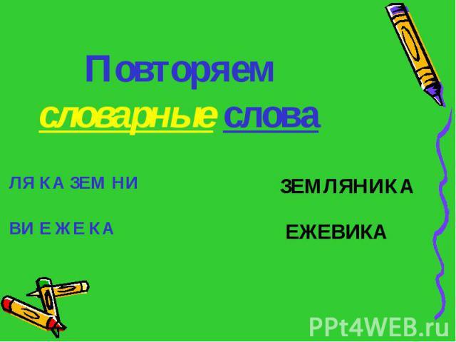 Повторяем словарные слова ЛЯ КА ЗЕМ НИ ВИ Е ЖЕ КА