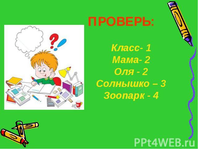 ПРОВЕРЬ:Класс- 1Мама- 2Оля - 2Солнышко – 3Зоопарк - 4